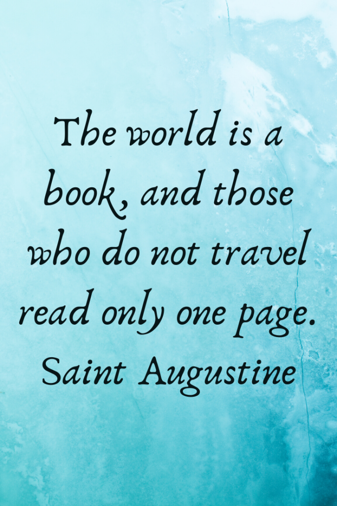 """""""The world is a book, and those who do not travel read only one page."""" Saint Augustine"""