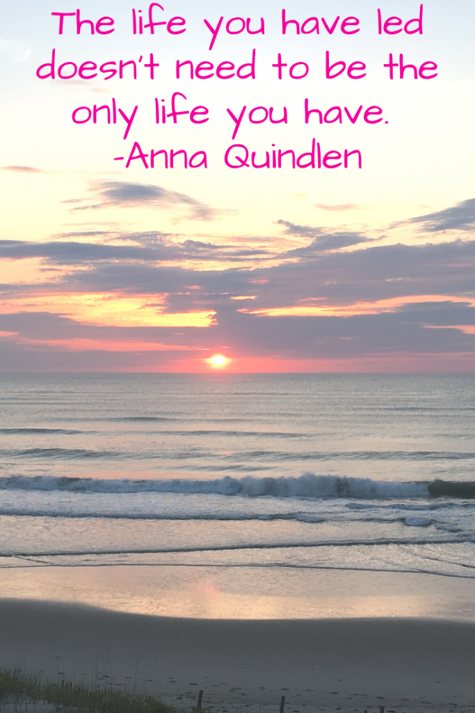 """""""The life you have led doesn't need to be the only life you have."""" Anna Quindlen"""