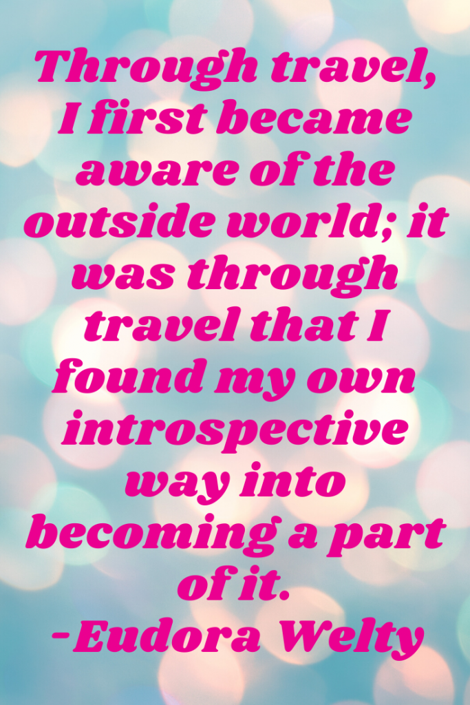 """Through travel, I first became aware of the outside world; it was through travel that I found my own introspective way into becoming a part of it."" Eudora Welty"