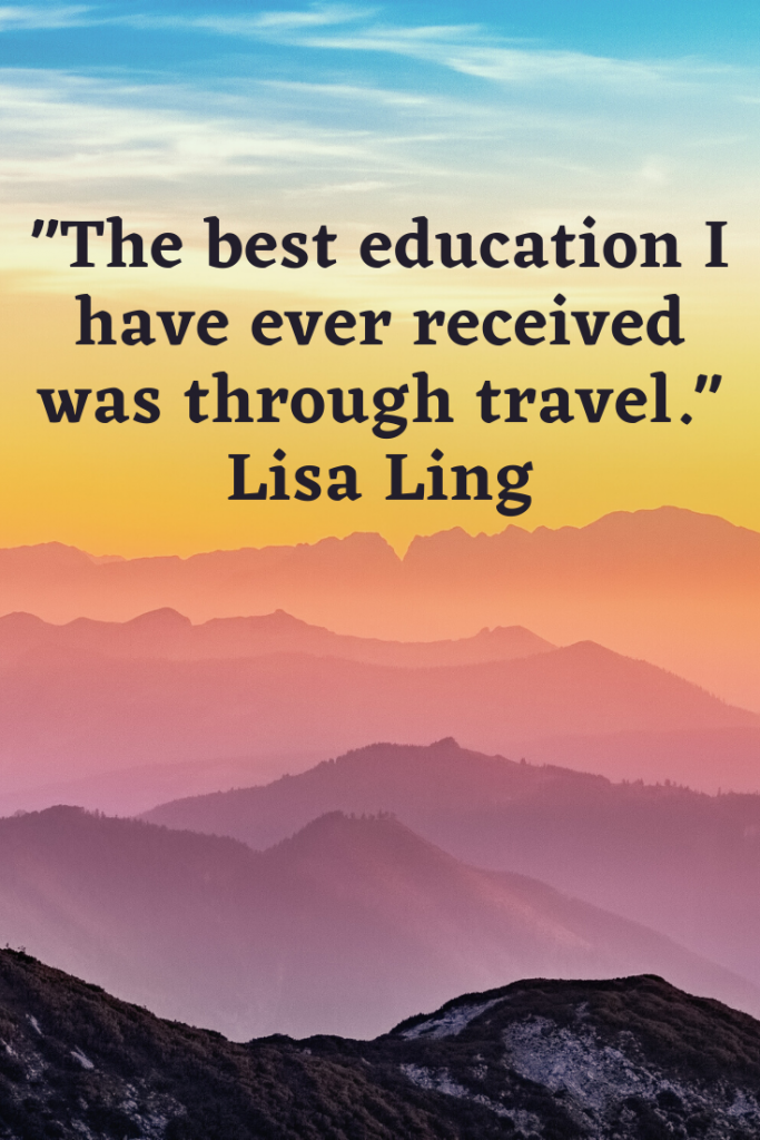 """The best education I have ever received was through travel."" Lisa Ling"