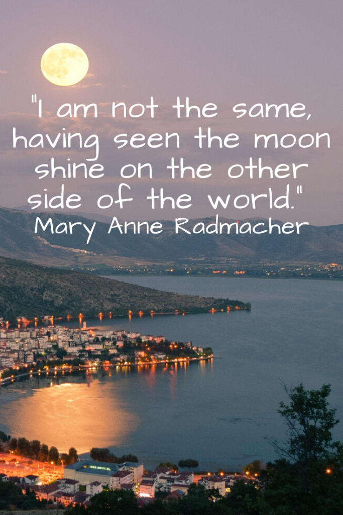 """I am not the same, having seen the moon shine on the other side of the world."" Mary Anne Radmacher"