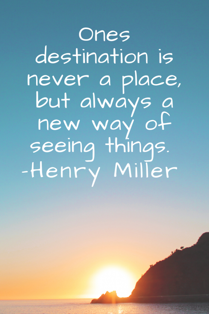 """Ones destination is never a place, but always a new way of seeing things.""  Henry Miller"