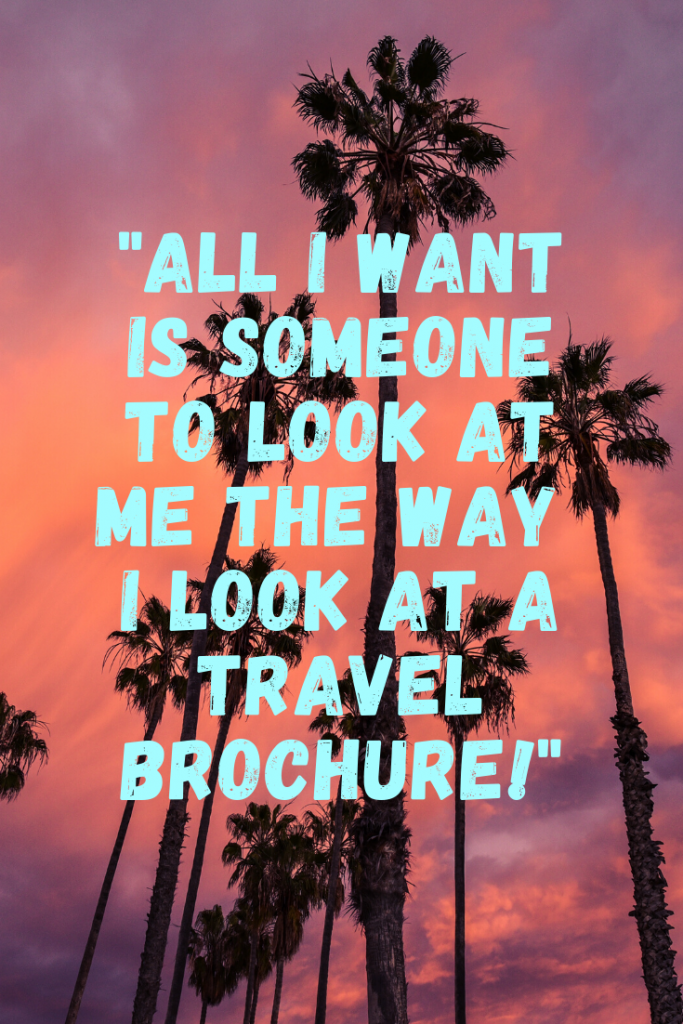 """All I want is someone to look at me the way I look at a travel brochure.""  These 50 inspirational travel quotes will help fuel your wanderlust and re-ignite that passion for exploring the amazing world we live in!"
