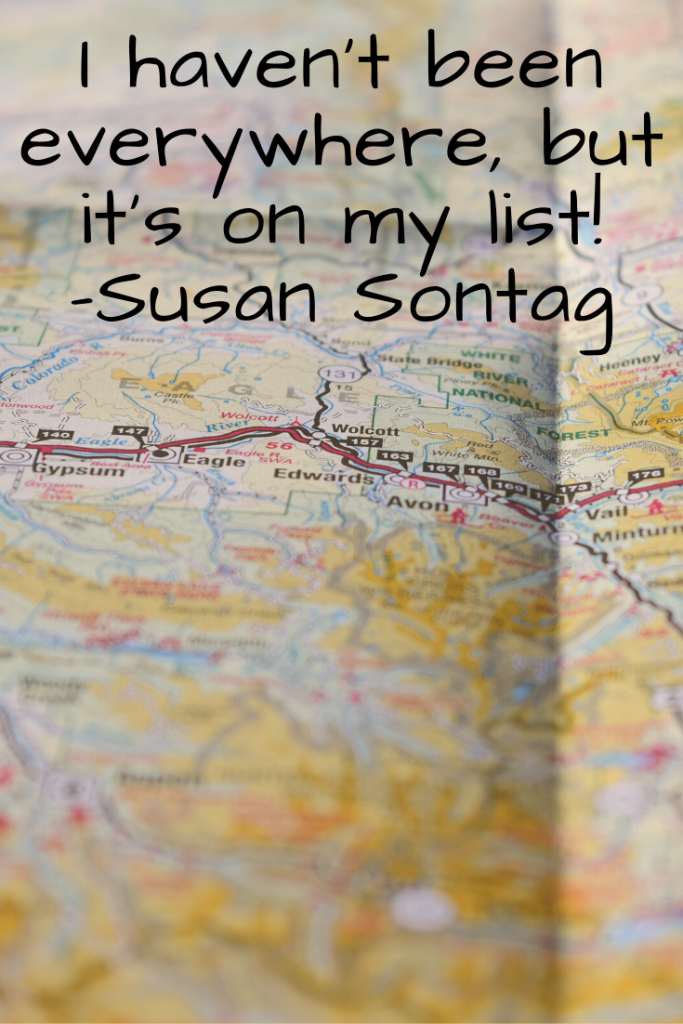 """I haven't been everywhere, but it's on my list!"" Susan Sontag"