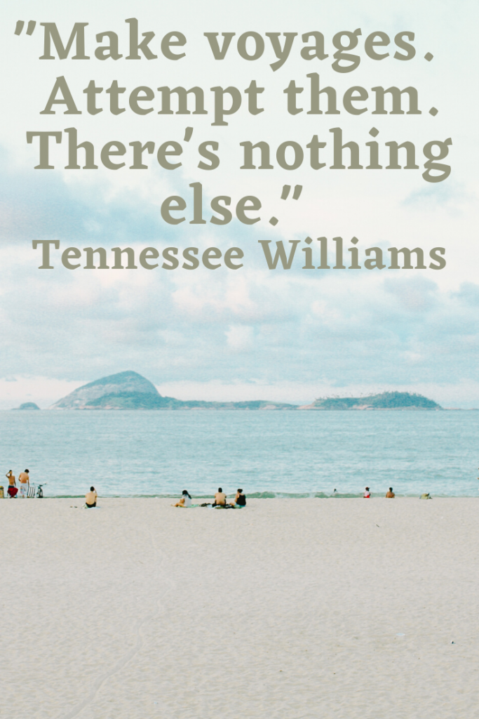 """Make voyages. Attempt them. There's nothing else.""  Tennessee Williams"