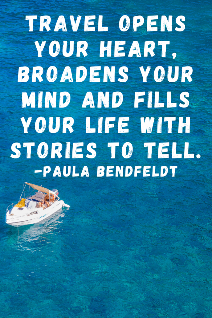 """Travel opens your heart, broadens your mind and fills your life with stories to tell.""  Paula Bendfeldt"