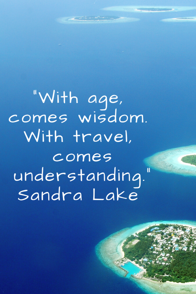 """With age, comes wisdom.  With travel, comes understanding."" Sandra Lake"