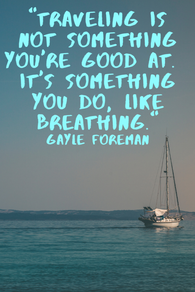 """Traveling is not something you're good at.  It's something you do, like breathing."" Gayle Foreman"