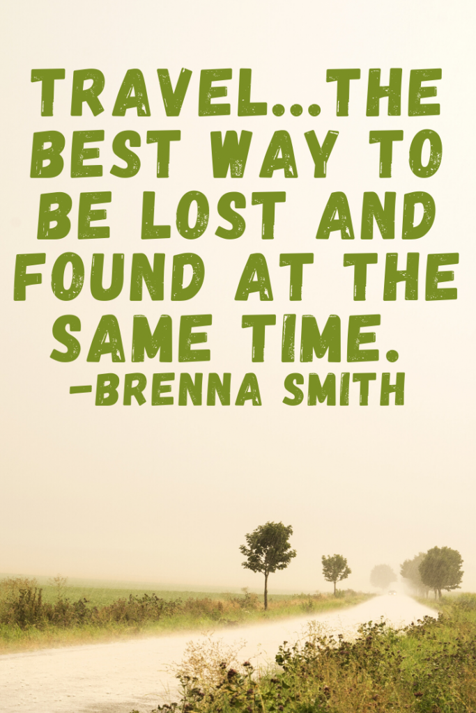"""Travel...the best way to be lost and found at the same time.""  Brenna Smith"