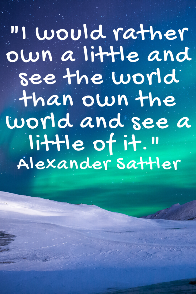 """I would rather own a little and see the world than own the world and see a little of it.""  Alexander Sattler"