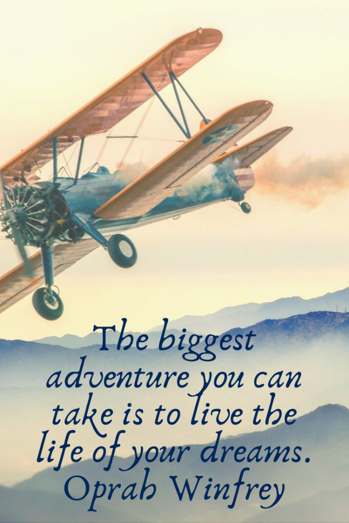 """The biggest adventure you can take is to live the life of your dreams."" Oprah Winfrey"