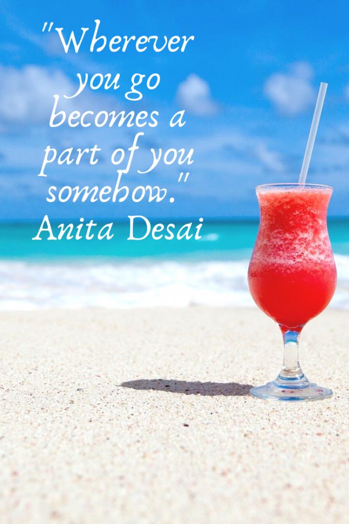 """""""Wherever you go becomes a part of you somehow.""""  Anita Desai"""