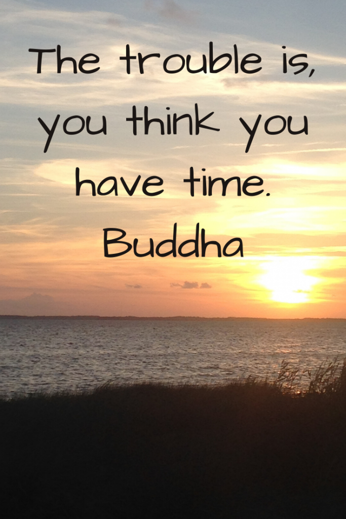 """The trouble is, you think you have time."" Buddha"